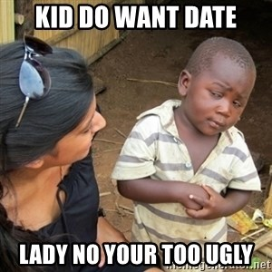Skeptical 3rd World Kid - kid do want date lady no your too ugly
