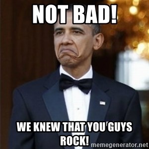 Not Bad Obama - Not bad! We knew that you guys rock!