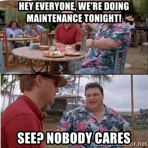 See? Nobody Cares - Hey Everyone, we're doing maintenance tonight! See? Nobody Cares