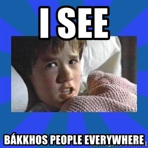 i see dead people - I SEE Bákkhos People Everywhere