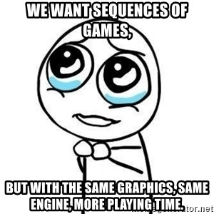 Please guy - We want sequences of games, but with the same graphics, same engine, more playing time.