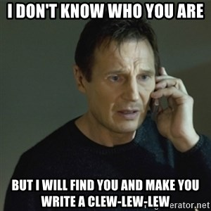 I don't know who you are... - i don't know who you are but I will find you and make you write a clew-lew-lew