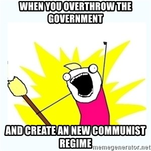 All the things - when you overthrow the government  and create an new communist regime