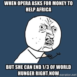 Y U No - when opera asks for money to help Africa But she can end 1/3 of world hunger right now