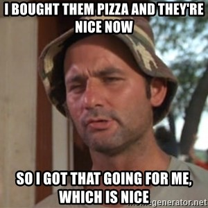 So I got that going on for me, which is nice - I bought them pizza and they're nice now So I got that going for me, which is nice