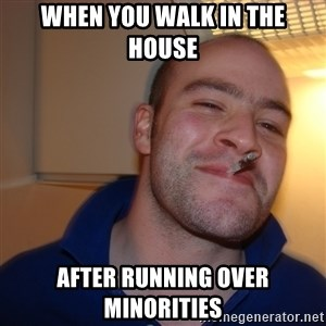 Good Guy Greg - when you walk in the house  after running over minorities