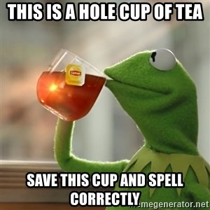Kermit The Frog Drinking Tea - This is a hole cup of tea Save this cup and spell correctly