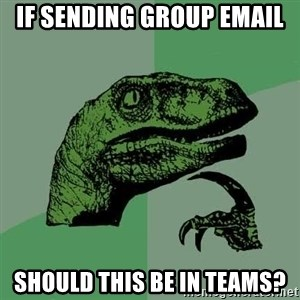 Raptor - if sending group email should this be in Teams?