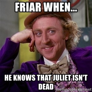 Willy Wonka - friar when... he knows that Juliet isn't dead
