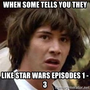 Conspiracy Keanu - when some tells you they like star wars episodes 1 - 3