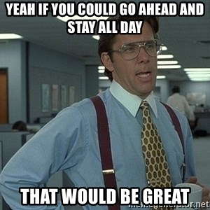 Bill Lumbergh - yeah if you could go ahead and stay all day that would be great
