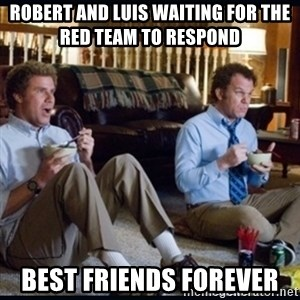 step brothers - Robert and Luis waiting for the Red team to Respond  Best Friends Forever