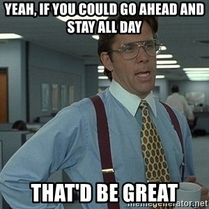 Bill Lumbergh - yeah, if you could go ahead and stay all day that'd be great