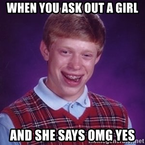 Bad Luck Brian - when you ask out a girl and she says OMG yes