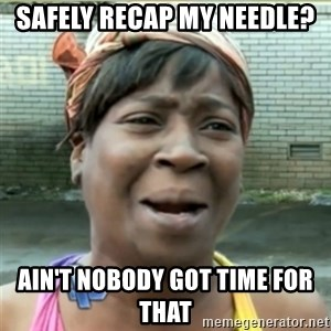 Ain't Nobody got time fo that - safely recap my needle? Ain't Nobody got time for that