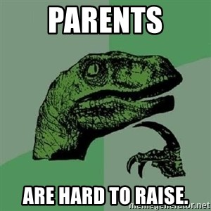 Philosoraptor - Parents are hard to raise.