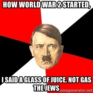Advice Hitler - how world war 2 started, I said a glass of juice. Not gas the jews