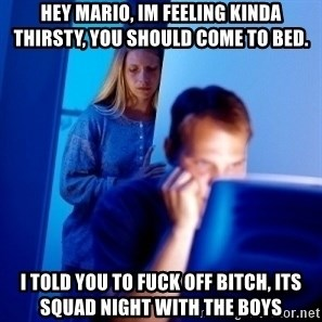 Internet Husband - Hey Mario, im feeling kinda thirsty, you should come to bed. i told you to fuck off bitch, its squad night with the boys