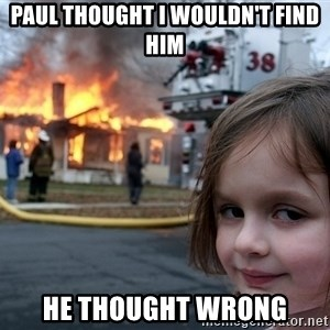 Disaster Girl - Paul thought I wouldn't find him He thought wrong