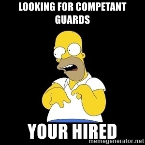 look-marge - Looking for competant guards your hired