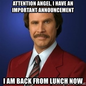 Anchorman Birthday - ATTENTION ANGEL, I HAVE AN IMPORTANT ANNOUNCEMENT I AM BACK FROM LUNCH NOW
