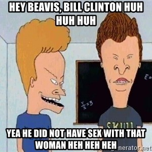 Beavis and butthead - Hey Beavis, Bill Clinton huh huh huh Yea he did not have sex with that woman heh heh heh