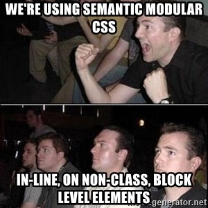 Reaction Guys - we're using semantic modular CSS in-line, on non-class, block level elements