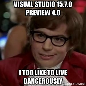 Austin Power - Visual Studio 15.7.0 Preview 4.0 I too like to live dangerously