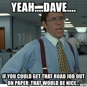 That would be great - yeah....Dave.... If you could get that road job out on paper, that would be nice...