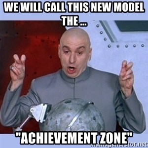"Dr Evil meme - We will call this new model the ... ""Achievement Zone"""