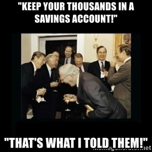 "Rich Men Laughing - ""Keep your thousands in a savings account!"" ""That's what i told them!"""