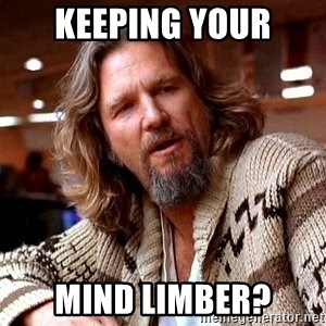 Big Lebowski - Keeping your mind limber?