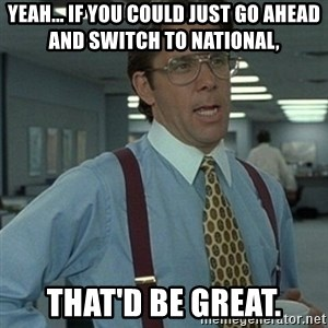 Office Space Boss - Yeah... if you could just go ahead and switch to national,  That'd be great.