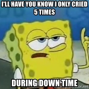 Tough Spongebob - I'll have you know I only cried 5 times during down time