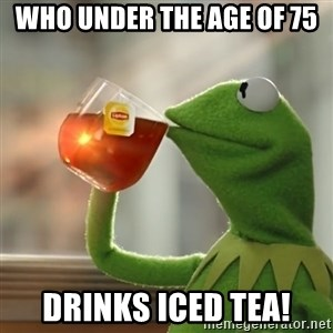 Kermit The Frog Drinking Tea - Who under the age of 75 Drinks Iced Tea!