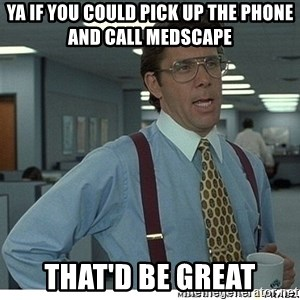 That would be great - Ya if you could pick up the phone and call Medscape That'd be great