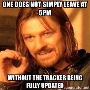 One Does Not Simply - One does not simply leave at 5pm without the tracker being fully updated