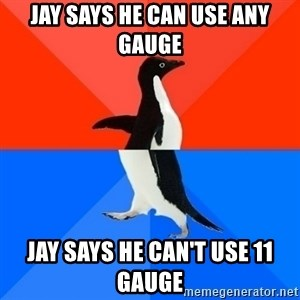 Socially Awesome Awkward Penguin - jay says he can use any gauge jay says he can't use 11 gauge