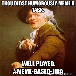 Joseph Ducreux - Thou didst humorously meme a task.   Well played.                  #meme-based-JIRA