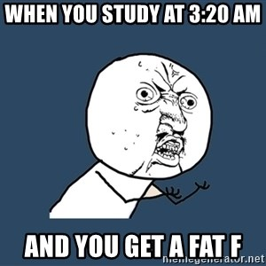 Y U No - When you study at 3:20 am  And you get a fat f