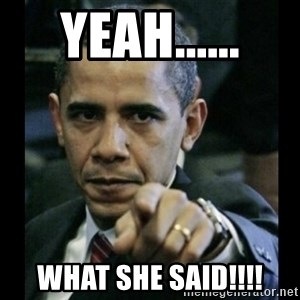 obama pointing - YEAH...... WHAT SHE SAID!!!!