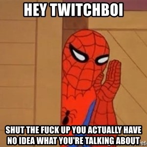Psst spiderman - hey twitchboi shut the fuck up you actually have no idea what you're talking about