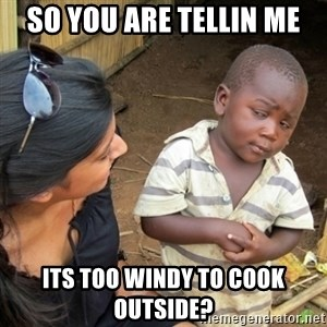 Skeptical 3rd World Kid - SO YOU ARE TELLIN ME its too windy to cook outside?