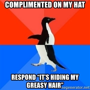"""Socially Awesome Awkward Penguin - Complimented on my hat Respond """"it's hiding my greasy hair"""""""