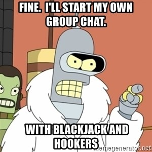 bender blackjack and hookers - Fine.  I'll start my own group chat.  with blackjack and hookers