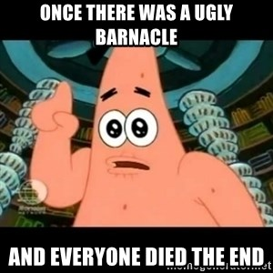 ugly barnacle patrick - Once there was a ugly barnacle AND EVERYONE DIED the end