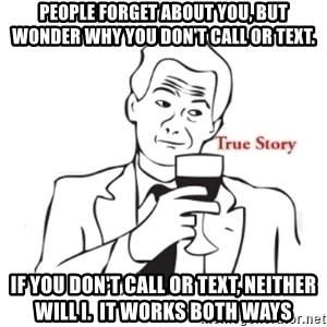 truestoryxd - people forget about you, but wonder why you don't call or text. if you don't call or text, neither will i.  it works both ways