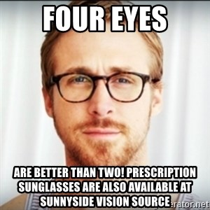 Ryan Gosling Hey Girl 3 - Four Eyes are better than two! Prescription Sunglasses are also available at Sunnyside Vision Source