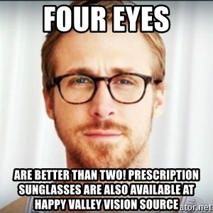 Ryan Gosling Hey Girl 3 - Four Eyes are better than Two! Prescription Sunglasses are also available at Happy Valley Vision Source