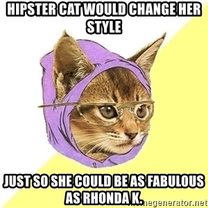 Hipster Kitty - hipster cat would change her style just so she could be as fabulous as rhonda K.